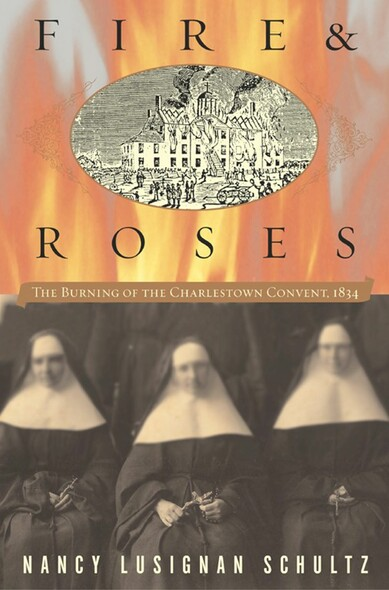 Fire & Roses : The Burning of the Charlestown Convent, 1834