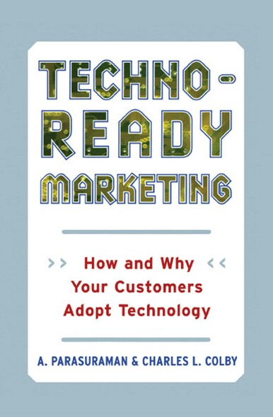 Techno-Ready Marketing : How and Why Customers Adopt Technology