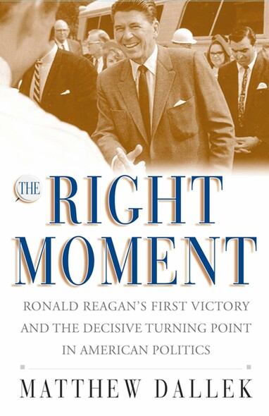 The Right Moment : Ronald Reagan's First Victory and the Decisive Turning Point in American Politics