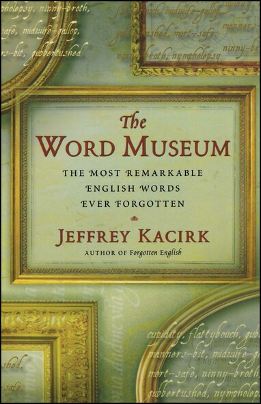 The Word Museum : The Most Remarkable English Words Ever Forgotten