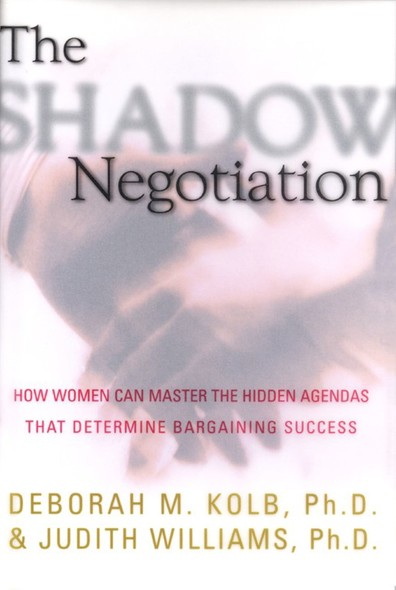The Shadow Negotiation : How Women Can Master the Hidden Agendas That Determine Bargaining Success