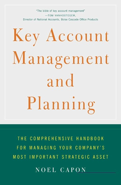 Key Account Management and Planning : The Comprehensive Handbook for Managing Your Company's Most Important Strategic Asset