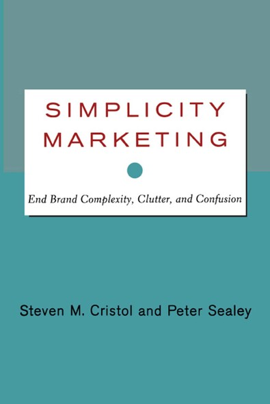 Simplicity Marketing : End Brand Complexity, Clutter, and Confusion