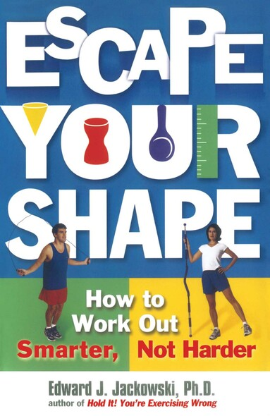 Escape Your Shape : How to Work Out Smarter, Not Harder