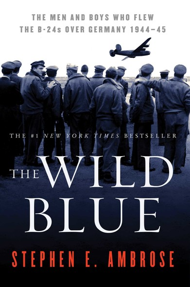 The Wild Blue : The Men and Boys Who Flew the B-24s Over Germany 1944-1945