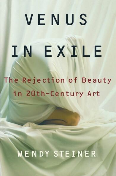 Venus in Exile : The Rejection of Beauty in Twentieth-century Art