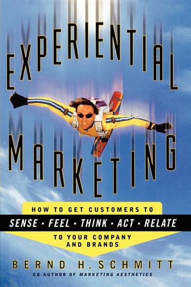 Experiential Marketing : How to Get Customers to Sense, Feel, Think, Act, Relate