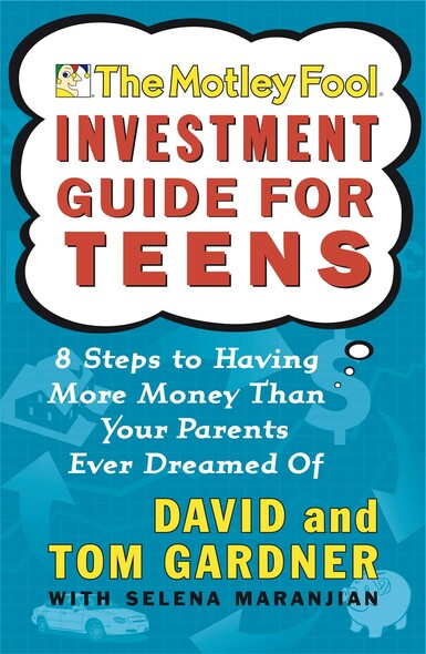 The Motley Fool Investment Guide for Teens : 8 Steps to Having More Money Than Your Parents Ever Dreamed Of