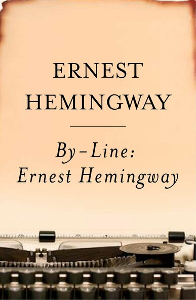 By-Line Ernest Hemingway : Selected Articles and Dispatches of Four Decades