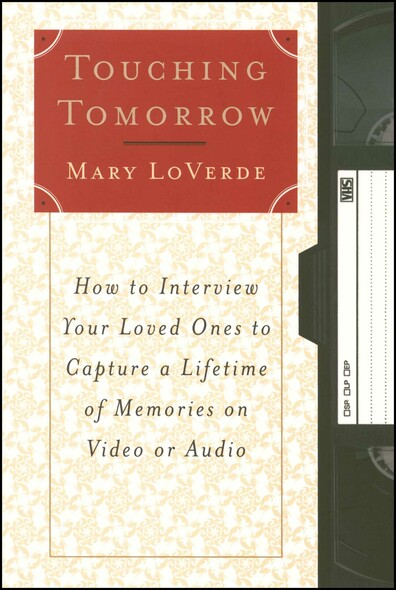 Touching Tomorrow : How to Interview Your Loved Ones to Capture a Lifetime of Memories on Video or Audio