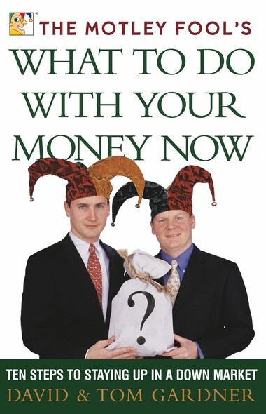 The Motley Fool's What to Do with Your Money Now : Ten Steps to Staying Up in a Down Market