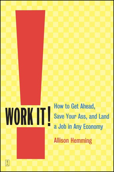 Work It! : How to Get Ahead, Save Your Ass, and Land a Job in Any Economy