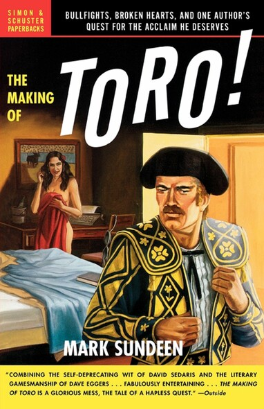 The Making of Toro : Bullfights, Broken Hearts, and One Author's Quest for the Acclaim He Deserves
