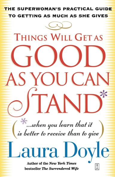 Things Will Get as Good as You Can Stand : (. . . When you learn that it is better to receive than to give) The Superwoman's Practical Guide to Getting as Much as She Gives