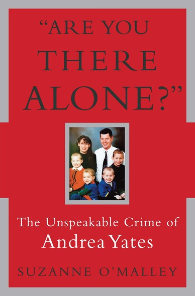 Are You There Alone? : The Unspeakable Crime of Andrea Yates