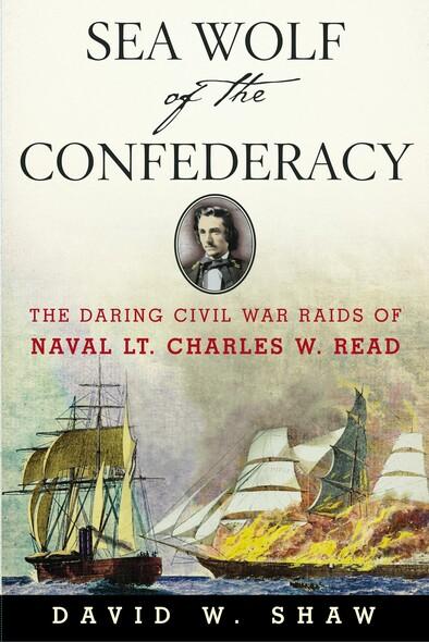 Sea Wolf of the Confederacy : The Daring Civil War Raids of Naval Lt. Charles W. Read