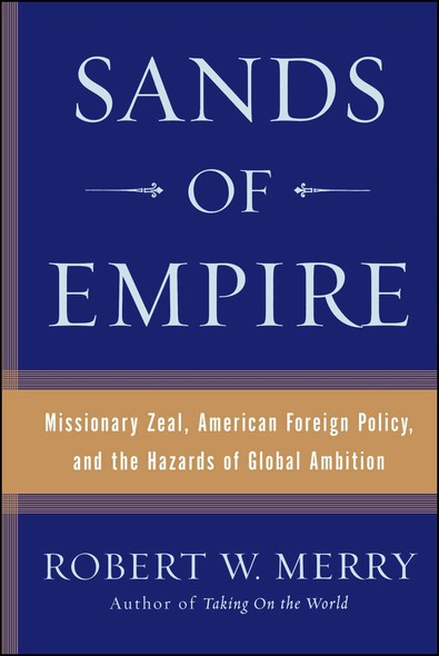 Sands of Empire : Missionary Zeal, American Foreign Policy, and the Hazards of Global Ambition