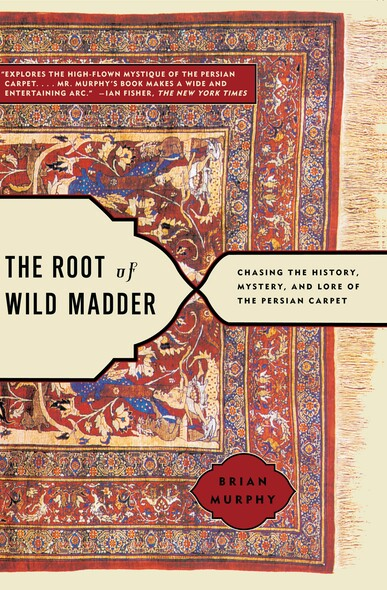 The Root of Wild Madder : Chasing the History, Mystery, and Lore of the Persian Carpet
