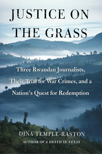 Justice on the Grass : Three Rwandan Journalists, Their Trial for War Crimes and a Nation's Quest for Redemption