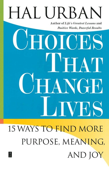 Choices That Change Lives : 15 Ways to Find More Purpose, Meaning, and Joy