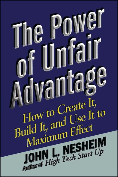 The Power of Unfair Advantage : How to Create It, Build it, and Use It to Maximum Effect