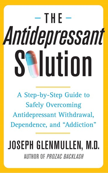 "The Antidepressant Solution : A Step-by-Step Guide to Safely Overcoming Antidepressant Withdrawal, Dependence, and ""Addiction"""