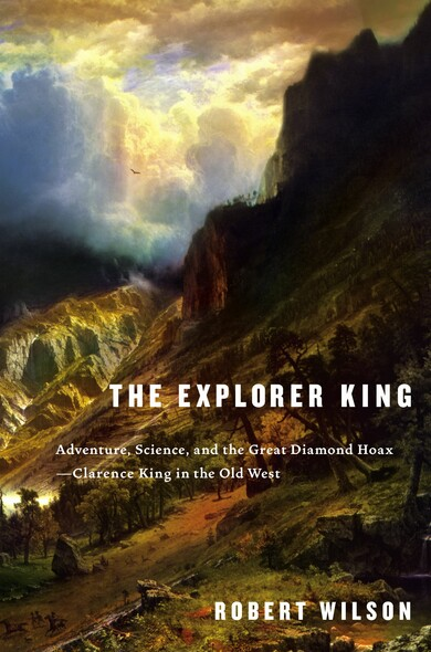 The Explorer King : Adventure, Science, and the Great Diamond Hoax--Clarence King in the Old West