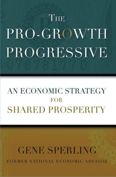 The Pro-Growth Progressive : An Economic Strategy for Shared Prosperity