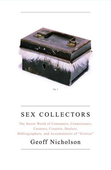 Sex Collectors : The Secret World of Consumers, Connoisseurs, Curators, Creators, Dealers, Bibliographers, and Accumulators of ',Erotica',