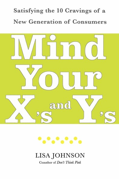 Mind Your X's and Y's : Satisfying the 10 Cravings of a New Generation of Consumers