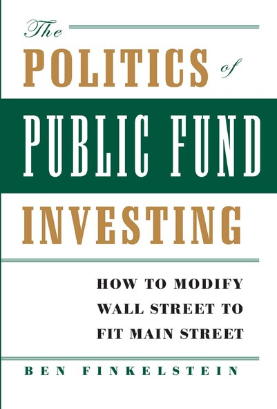 The Politics of Public Fund Investing : How to Modify Wall Street to Fit Main Street