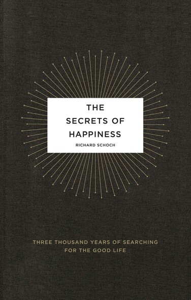 The Secrets of Happiness : Three Thousand Years of Searching for the Good Life