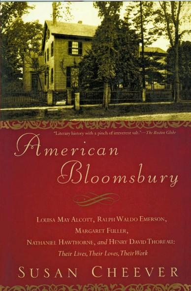 American Bloomsbury : Louisa May Alcott, Ralph Waldo Emerson, Margaret Fuller, Nathaniel Hawthorne, and Henry David Thoreau: Their Lives, Their Loves, Their Work