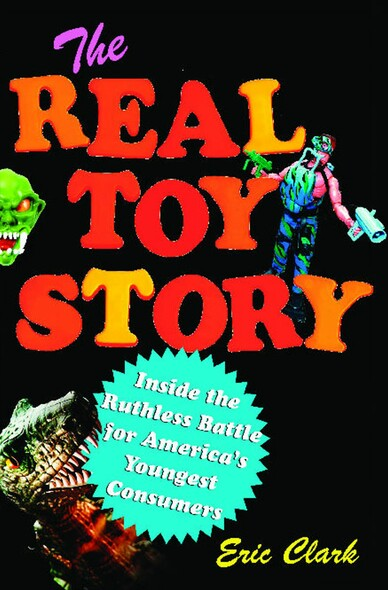 The Real Toy Story : Inside the Ruthless Battle for America's Youngest Consumers