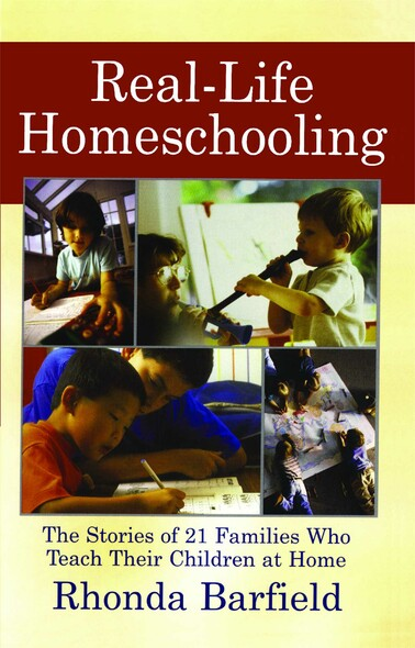 Real-Life Homeschooling : The Stories of 21 Families Who Teach Their Children at Home