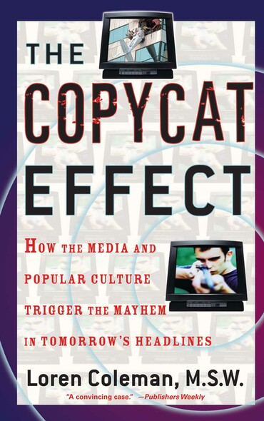 The Copycat Effect : How the Media and Popular Culture Trigger the Mayhem in Tomorrow's Headlines