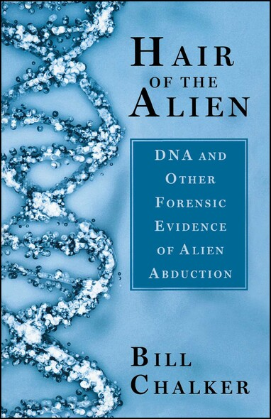 Hair of the Alien : DNA and Other Forensic Evidence of Alien Abductions