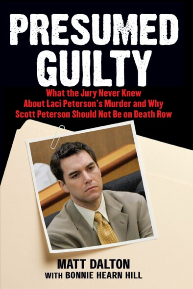 Presumed Guilty : What the Jury Never Knew About Laci Peterson's Murder and Why Scott Peterson Should Not Be on Death Row