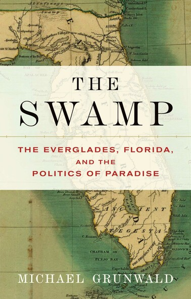 The Swamp : The Everglades, Florida, and the Politics of Paradise