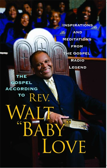 The Gospel According to Rev. Walt 'Baby' Love : Inspirations and Meditations from the Gospel Radio Legend