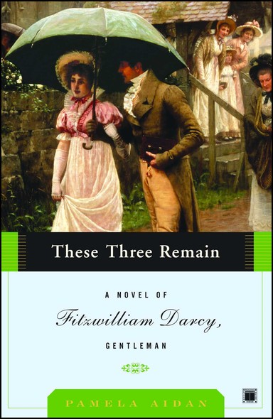These Three Remain : A Novel of Fitzwilliam Darcy, Gentleman
