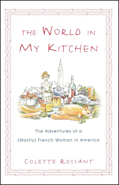 The World in My Kitchen : The Adventures of a (Mostly) French Woman in New York