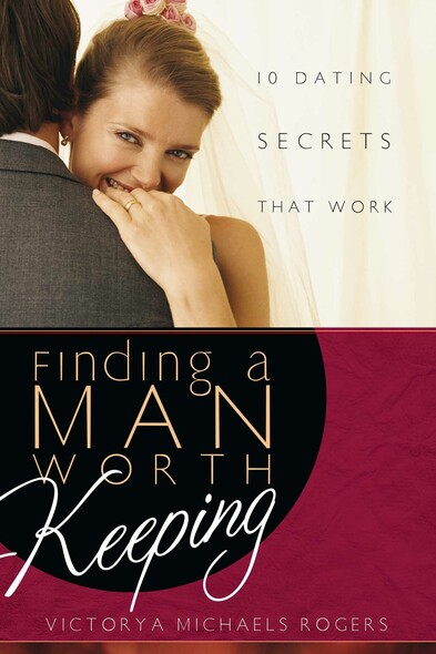 Finding A Man Worth Keeping : Dating Secrets that Work