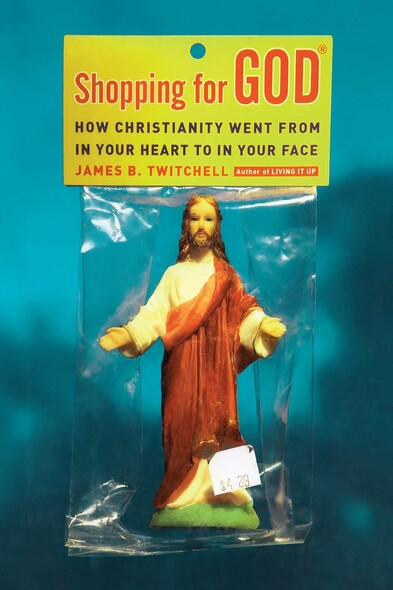 Shopping for God : How Christianity Went from In Your Heart to In Your Face