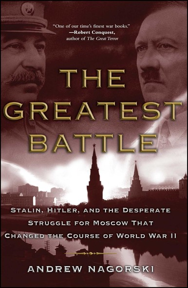 The Greatest Battle : Stalin, Hitler, and the Desperate Struggle for Moscow That Changed the Course of World War II