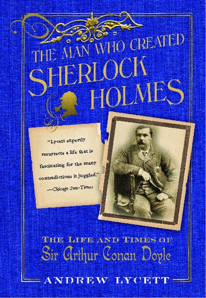 The Man Who Created Sherlock Holmes : The Life and Times of Sir Arthur Conan Doyle
