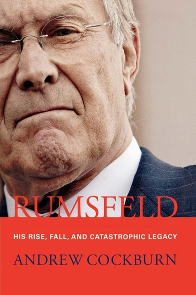 Rumsfeld : His Rise, Fall, and Catastrophic Legacy