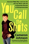 You Call the Shots : Succeed Your Way-- And Live the Life You Want-- With the 19 Essential Secrets of Entrepreneurship