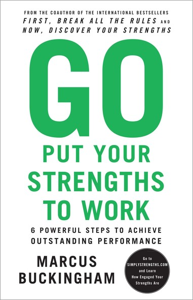 Go Put Your Strengths to Work : 6 Powerful Steps to Achieve Outstanding Performance