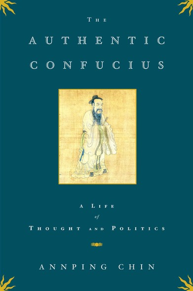 The Authentic Confucius : A Life of Thought and Politics
